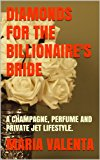 DIAMONDS FOR THE BILLIONAIRE'S BRIDE: A CHAMPAGNE, PERFUME AND PRIVATE JET LIFESTYLE. (The Champagne Billionaire Series Book 1)