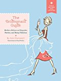 The Bridesmaid Guide: Modern Advice on Etiquette, Parties, and Being Fabulous